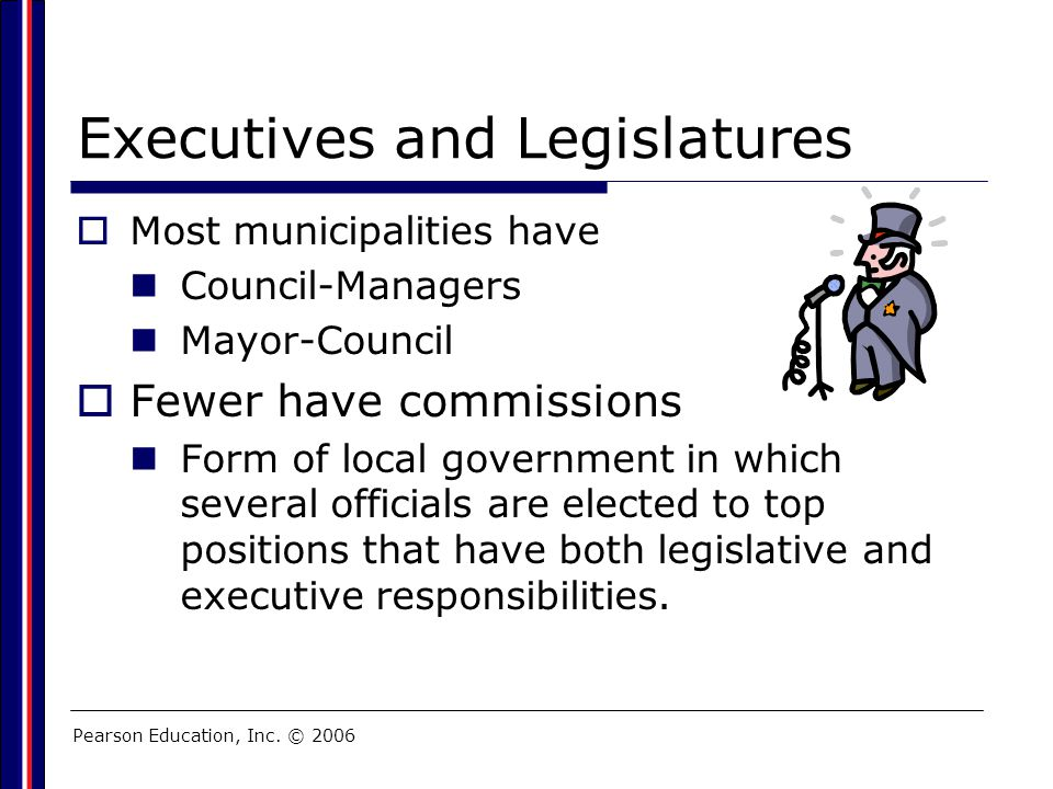 Pearson Education, Inc. © 2006 Executives and Legislatures  Most municipalities have Council-Managers Mayor-Council  Fewer have commissions Form of