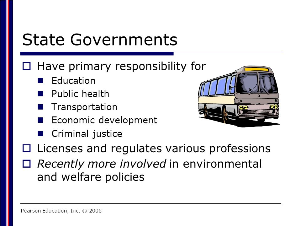 Pearson Education, Inc. © 2006 State Governments  Have primary responsibility for Education Public health Transportation Economic development Crimina