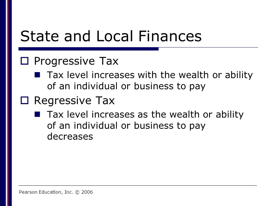 Pearson Education, Inc. © 2006 State and Local Finances  Progressive Tax Tax level increases with the wealth or ability of an individual or business