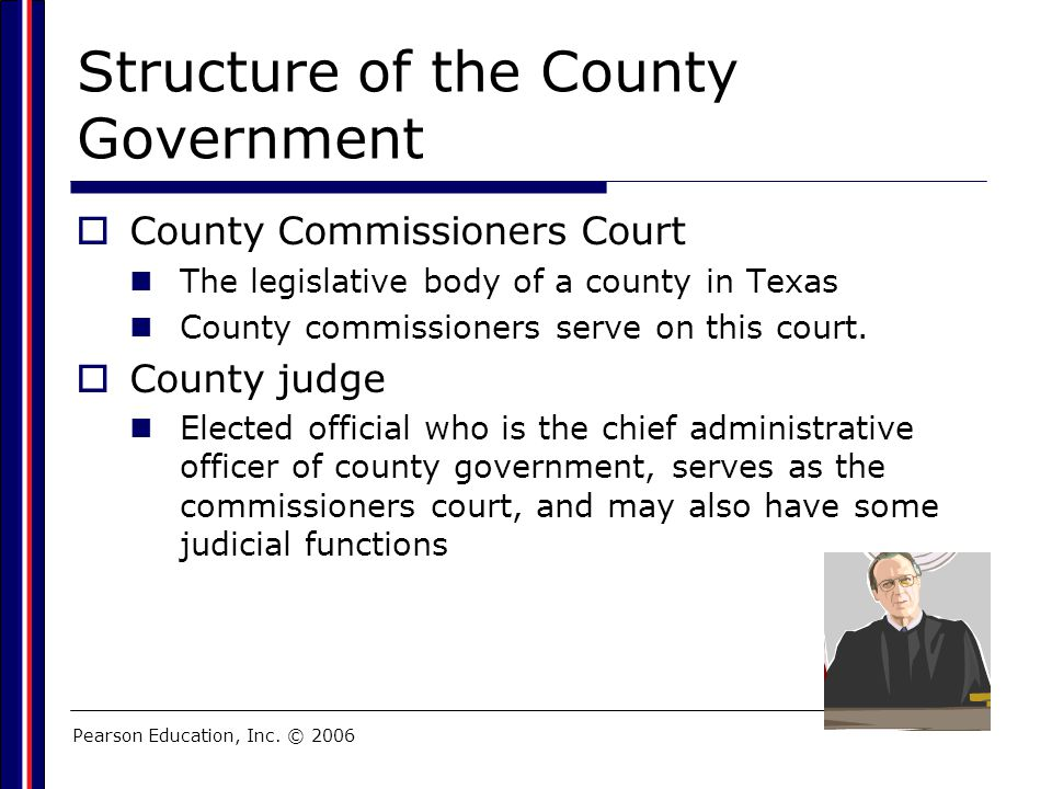 Pearson Education, Inc. © 2006 Structure of the County Government  County Commissioners Court The legislative body of a county in Texas County commis