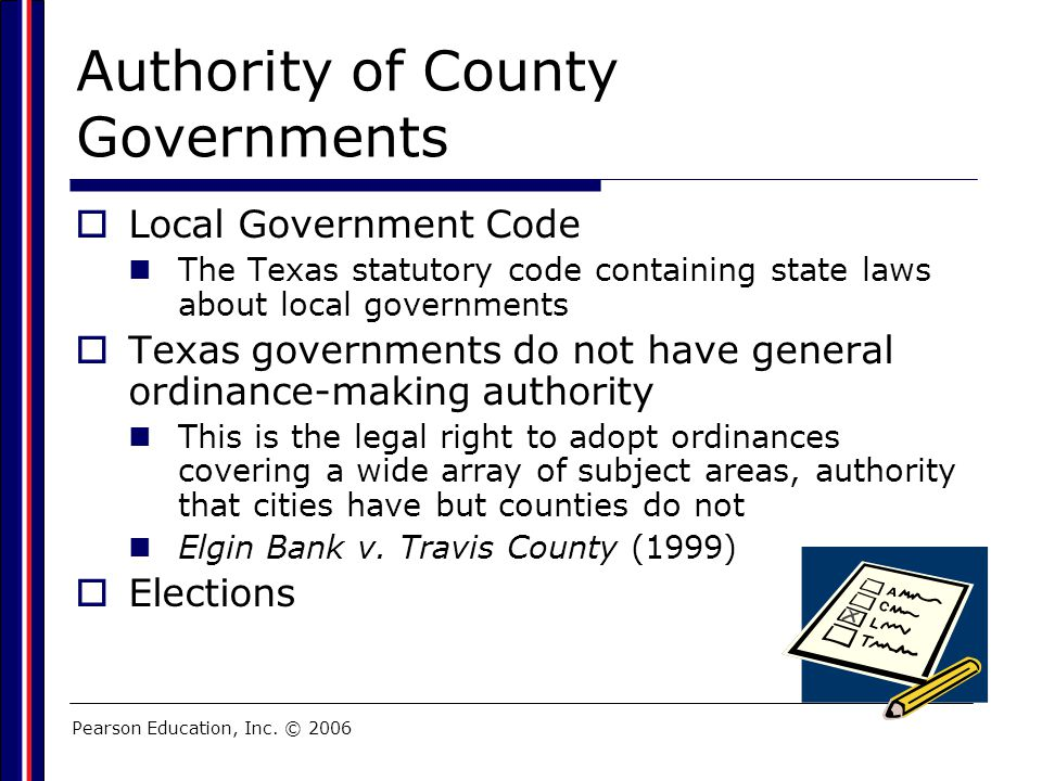 Pearson Education, Inc. © 2006 Authority of County Governments  Local Government Code The Texas statutory code containing state laws about local gove