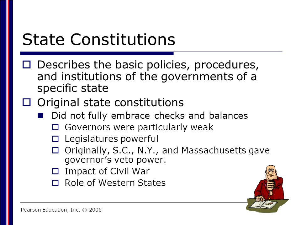 Pearson Education, Inc. © 2006 State Constitutions  Describes the basic policies, procedures, and institutions of the governments of a specific state
