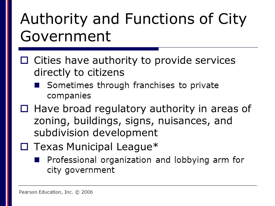 Pearson Education, Inc. © 2006 Authority and Functions of City Government  Cities have authority to provide services directly to citizens Sometimes t
