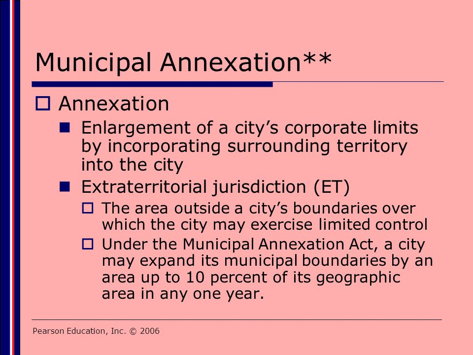 Pearson Education, Inc. © 2006 Municipal Annexation**  Annexation Enlargement of a city's corporate limits by incorporating surrounding territory int