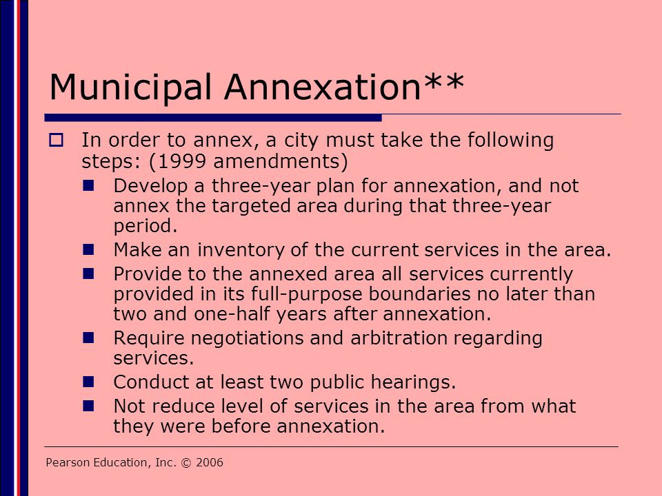 Pearson Education, Inc. © 2006 Municipal Annexation**  In order to annex, a city must take the following steps: (1999 amendments) Develop a three-yea