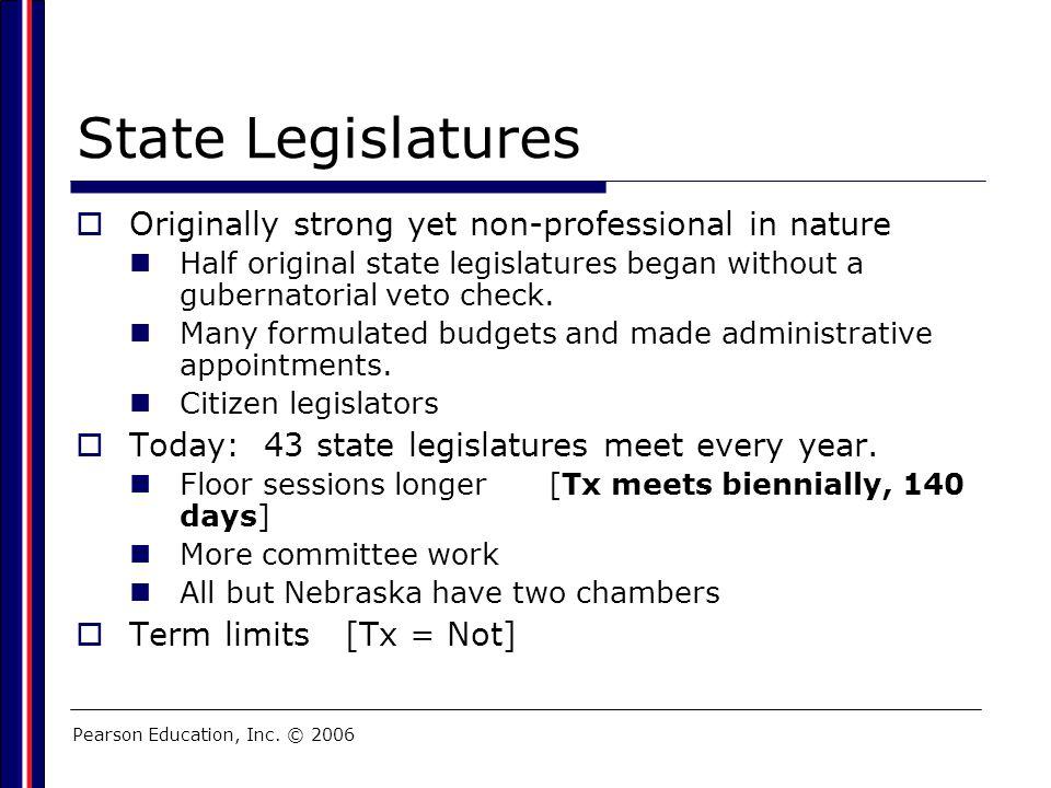 Pearson Education, Inc. © 2006 State Legislatures  Originally strong yet non-professional in nature Half original state legislatures began without a