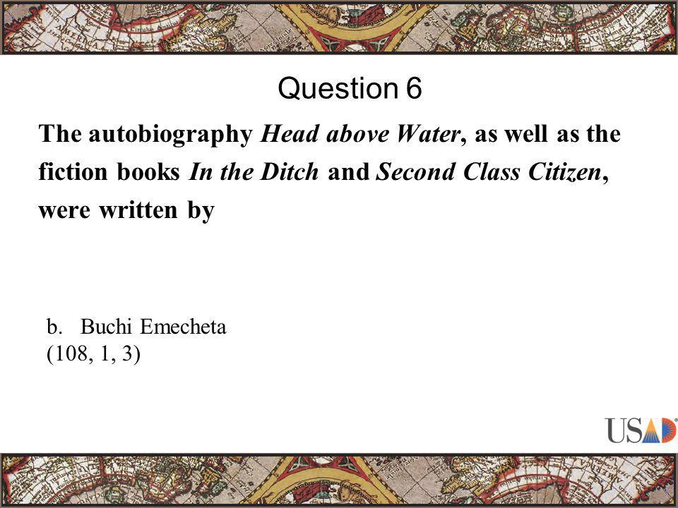 The autobiography Head above Water, as well as the fiction books In the Ditch and Second Class Citizen, were written by Question 6 b.Buchi Emecheta (108, 1, 3)