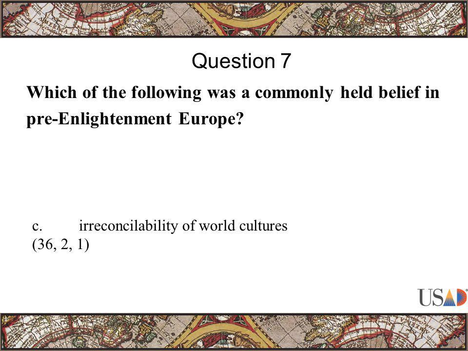 Which of the following was a commonly held belief in pre-Enlightenment Europe? Question 7 c.irreconcilability of world cultures (36, 2, 1)