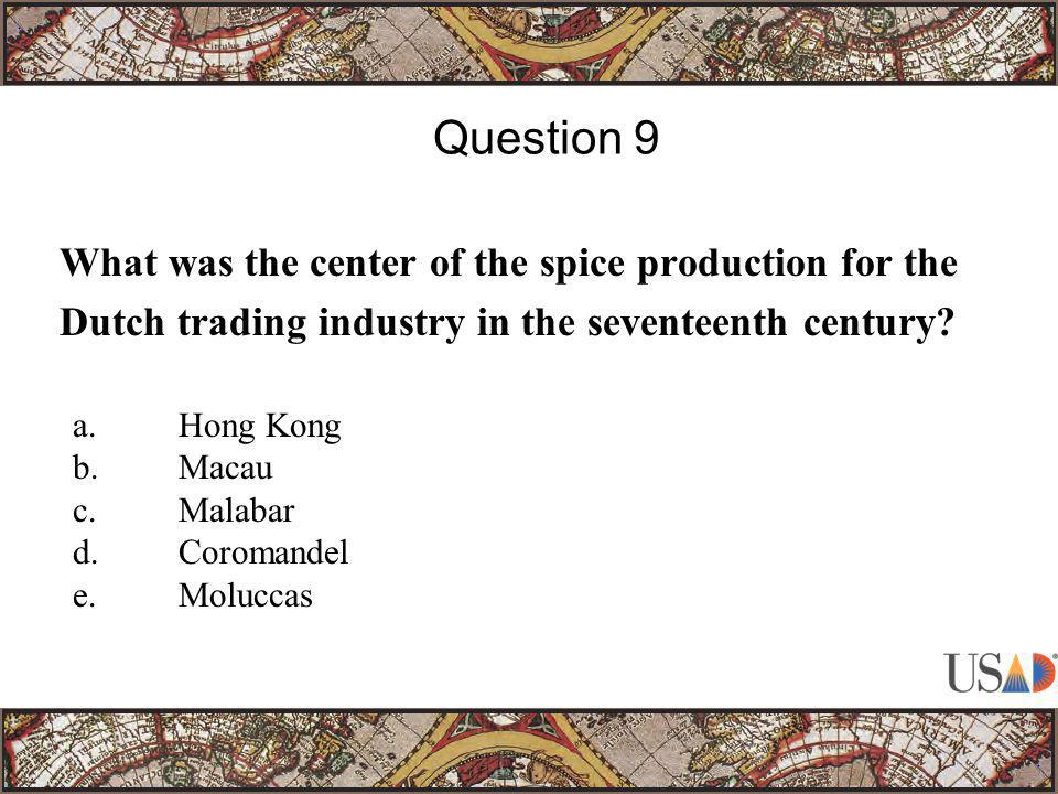 What was the center of the spice production for the Dutch trading industry in the seventeenth century? Question 9 a.Hong Kong b.Macau c.Malabar d.Coro