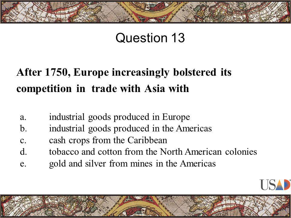 After 1750, Europe increasingly bolstered its competition in trade with Asia with Question 13 a.industrial goods produced in Europe b.industrial goods