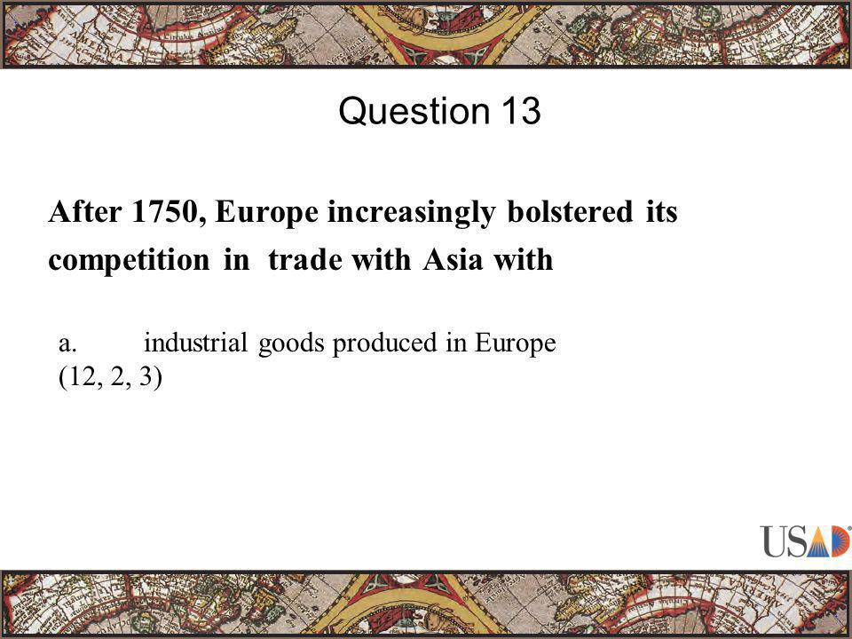 After 1750, Europe increasingly bolstered its competition in trade with Asia with Question 13 a.industrial goods produced in Europe (12, 2, 3)