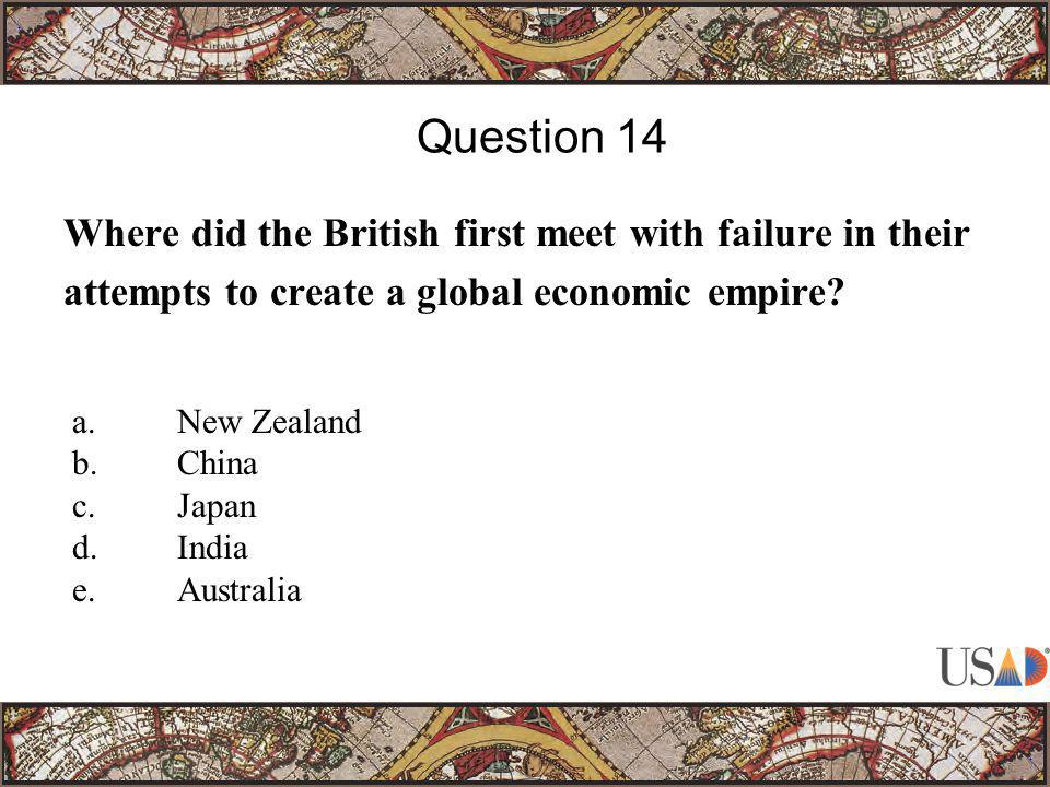 Where did the British first meet with failure in their attempts to create a global economic empire? Question 14 a.New Zealand b.China c.Japan d.India