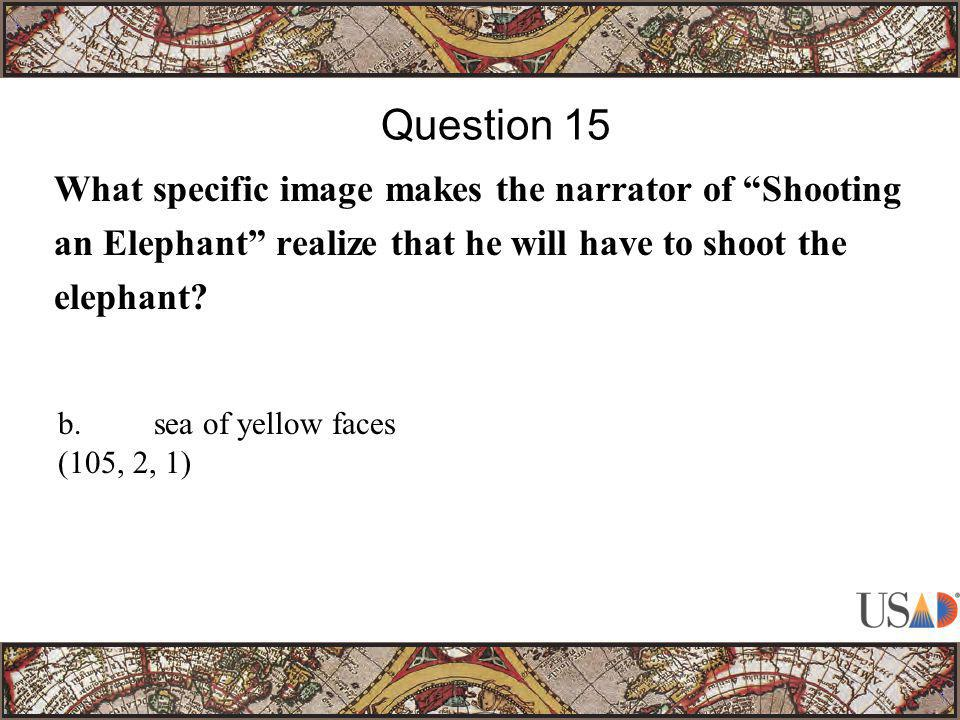 """What specific image makes the narrator of """"Shooting an Elephant"""" realize that he will have to shoot the elephant? Question 15 b.sea of yellow faces (1"""