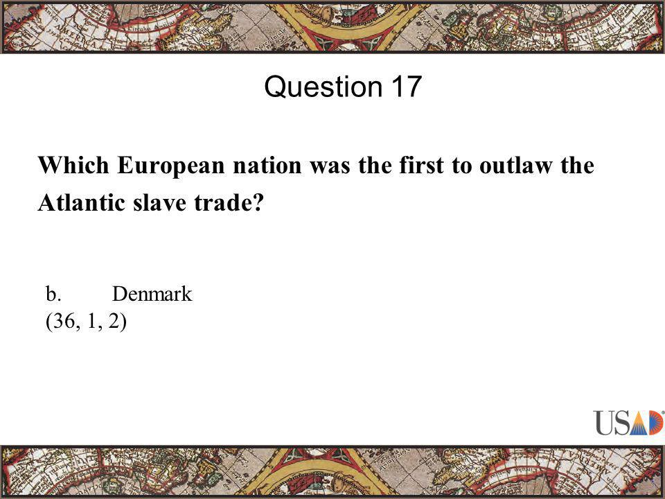 Which European nation was the first to outlaw the Atlantic slave trade? Question 17 b.Denmark (36, 1, 2)