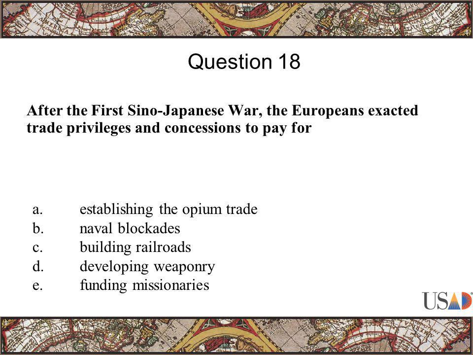 After the First Sino-Japanese War, the Europeans exacted trade privileges and concessions to pay for Question 18 a.establishing the opium trade b.nava