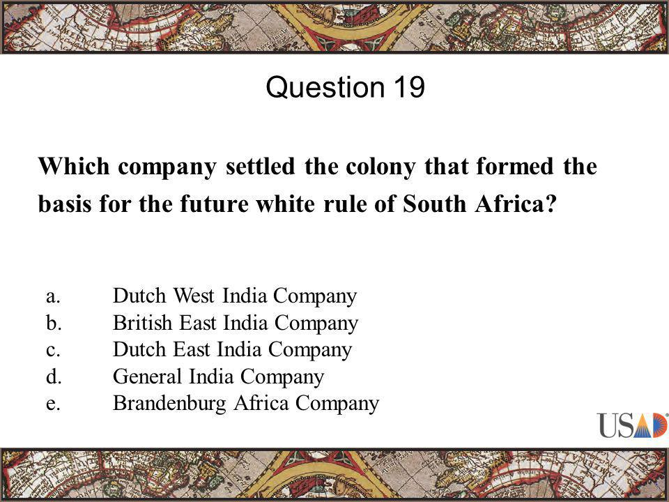 Which company settled the colony that formed the basis for the future white rule of South Africa? Question 19 a.Dutch West India Company b.British Eas