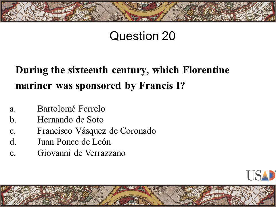 During the sixteenth century, which Florentine mariner was sponsored by Francis I? Question 20 a.Bartolomé Ferrelo b.Hernando de Soto c.Francisco Vásq