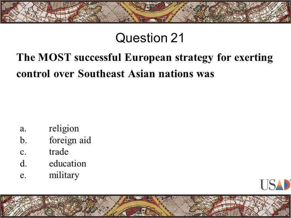 The MOST successful European strategy for exerting control over Southeast Asian nations was Question 21 a.religion b.foreign aid c.trade d.education e.military