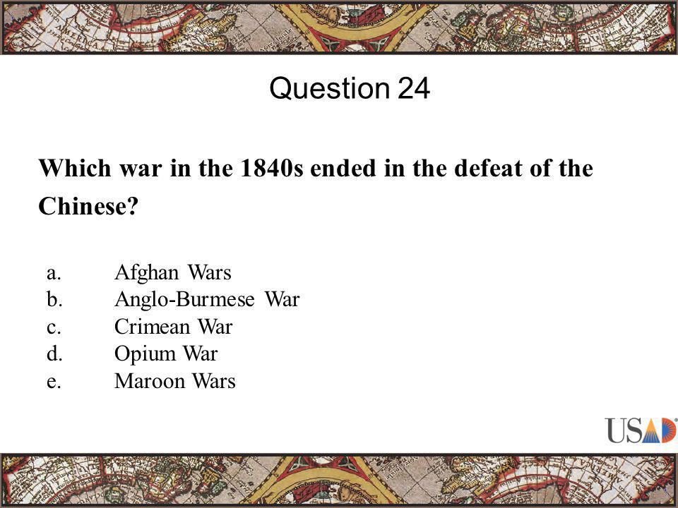 Which war in the 1840s ended in the defeat of the Chinese? Question 24 a.Afghan Wars b.Anglo-Burmese War c.Crimean War d.Opium War e.Maroon Wars