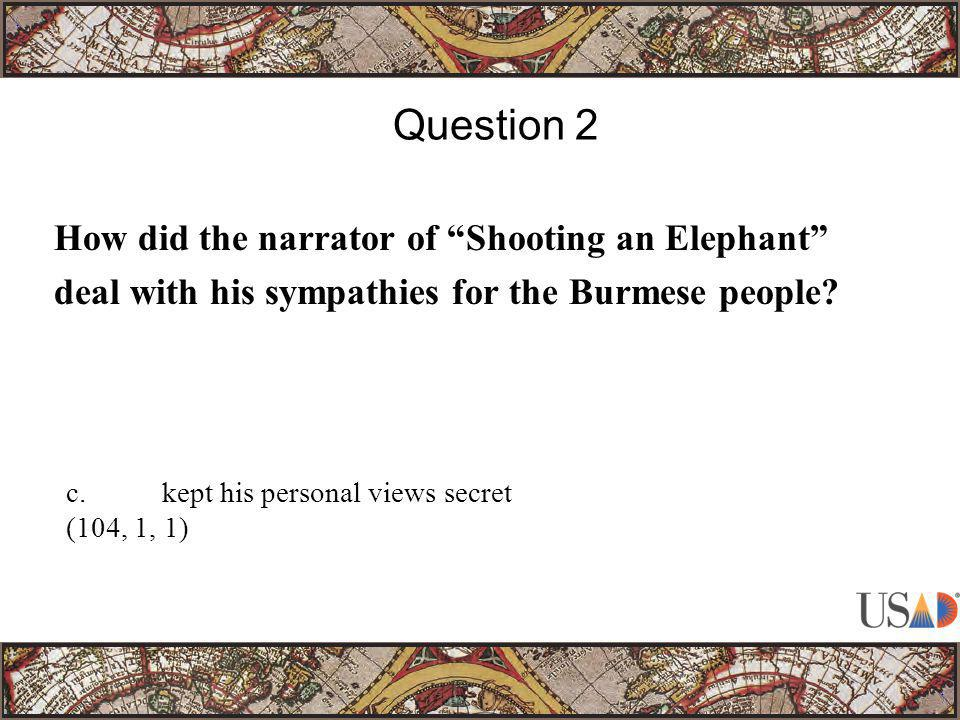 """How did the narrator of """"Shooting an Elephant"""" deal with his sympathies for the Burmese people? Question 2 c.kept his personal views secret (104, 1, 1"""