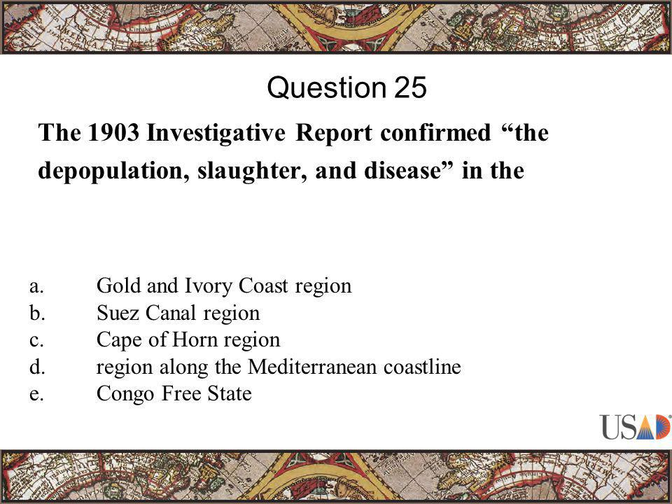 """The 1903 Investigative Report confirmed """"the depopulation, slaughter, and disease"""" in the Question 25 a.Gold and Ivory Coast region b.Suez Canal regio"""