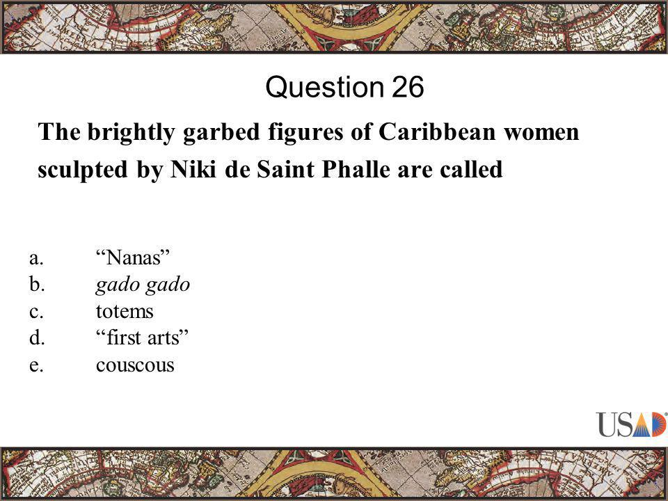 """The brightly garbed figures of Caribbean women sculpted by Niki de Saint Phalle are called Question 26 a.""""Nanas"""" b.gado gado c.totems d.""""first arts"""" e"""
