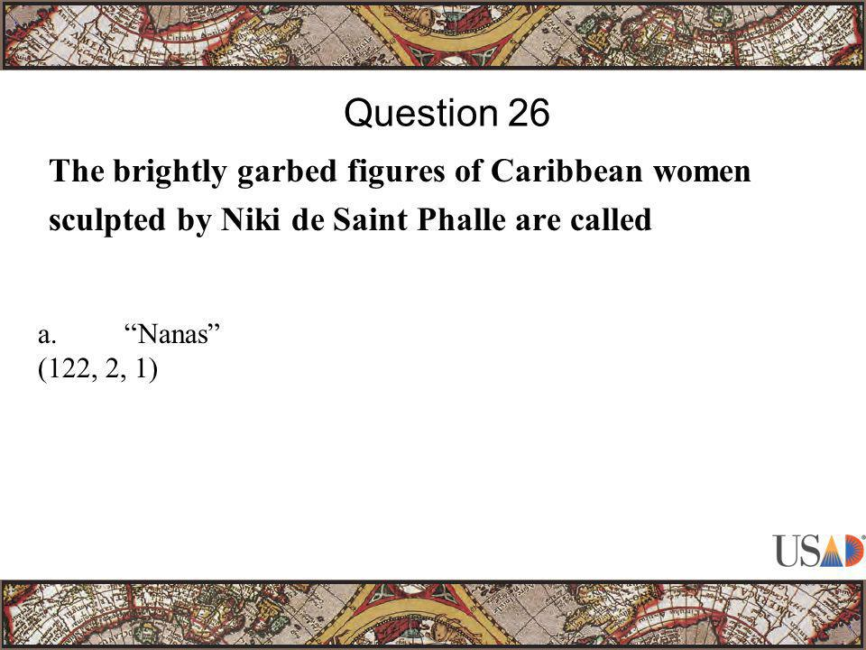"""The brightly garbed figures of Caribbean women sculpted by Niki de Saint Phalle are called Question 26 a.""""Nanas"""" (122, 2, 1)"""