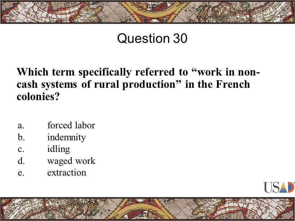 """Which term specifically referred to """"work in non- cash systems of rural production"""" in the French colonies? Question 30 a.forced labor b.indemnity c.i"""