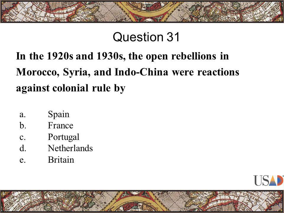 In the 1920s and 1930s, the open rebellions in Morocco, Syria, and Indo-China were reactions against colonial rule by Question 31 a.Spain b.France c.P