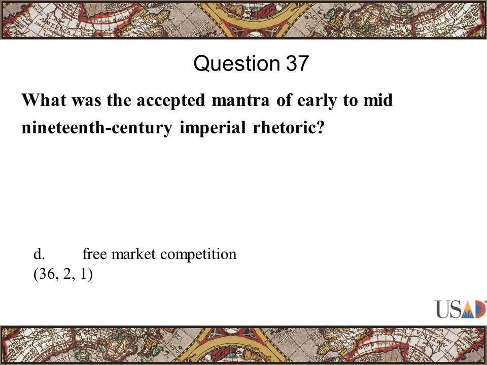 What was the accepted mantra of early to mid nineteenth-century imperial rhetoric? Question 37 d.free market competition (36, 2, 1)
