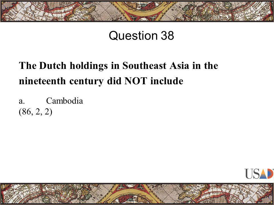 The Dutch holdings in Southeast Asia in the nineteenth century did NOT include Question 38 a.Cambodia (86, 2, 2)