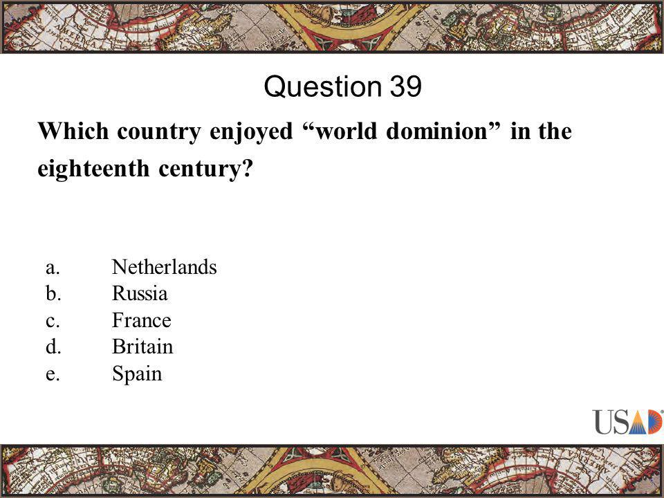 """Which country enjoyed """"world dominion"""" in the eighteenth century? Question 39 a.Netherlands b.Russia c.France d.Britain e.Spain"""