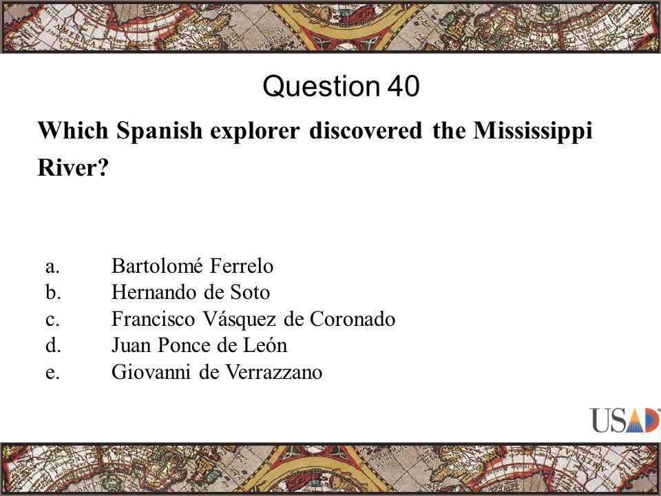 Which Spanish explorer discovered the Mississippi River? Question 40 a.Bartolomé Ferrelo b.Hernando de Soto c.Francisco Vásquez de Coronado d.Juan Pon