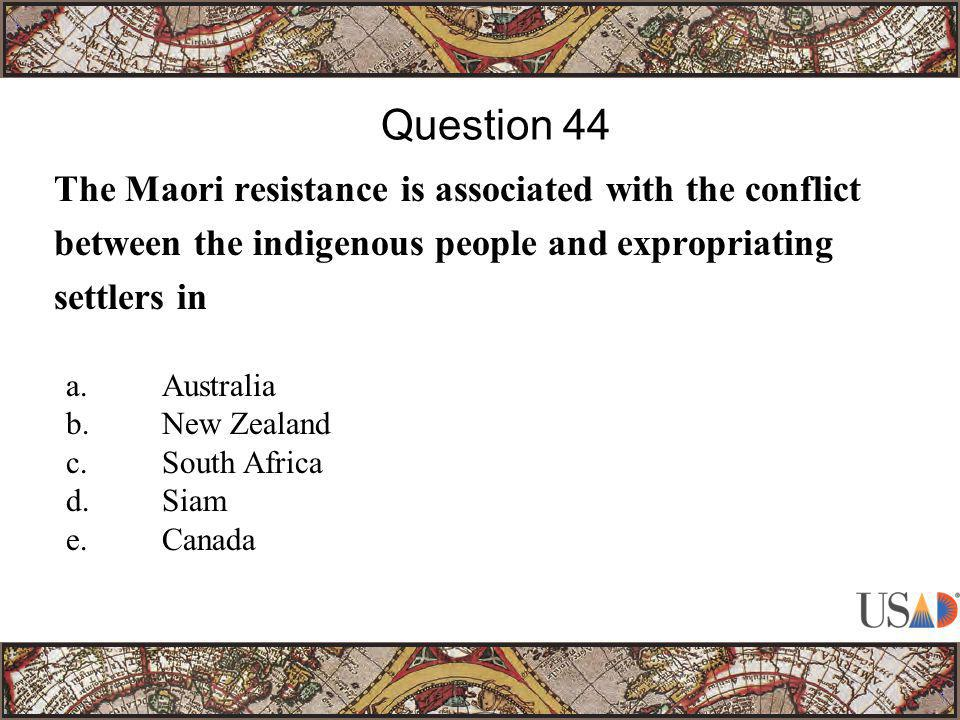 The Maori resistance is associated with the conflict between the indigenous people and expropriating settlers in Question 44 a.Australia b.New Zealand c.South Africa d.Siam e.Canada