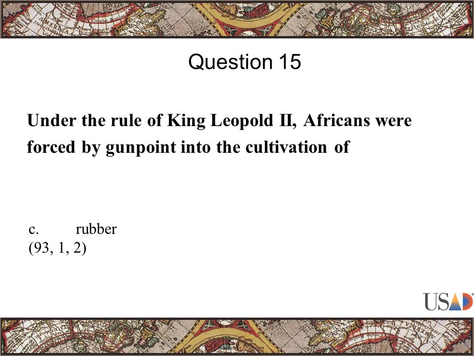 Under the rule of King Leopold II, Africans were forced by gunpoint into the cultivation of Question 15 c.rubber (93, 1, 2)