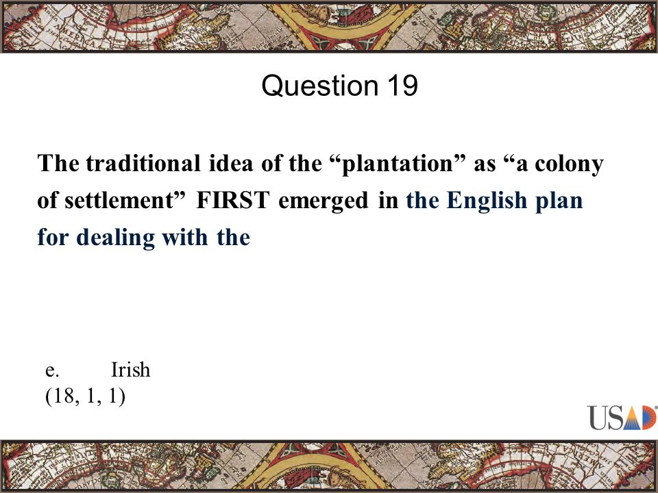 The traditional idea of the plantation as a colony of settlement FIRST emerged in the English plan for dealing with the Question 19 e.Irish (18, 1, 1)