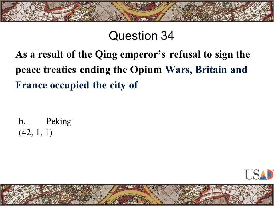 As a result of the Qing emperor's refusal to sign the peace treaties ending the Opium Wars, Britain and France occupied the city of Question 34 b.Peking (42, 1, 1)