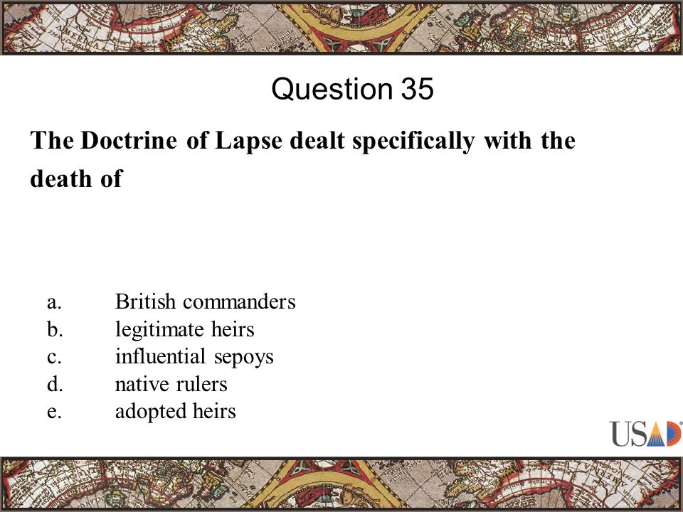The Doctrine of Lapse dealt specifically with the death of Question 35 a.British commanders b.legitimate heirs c.influential sepoys d.native rulers e.adopted heirs