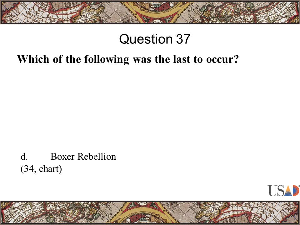 Which of the following was the last to occur Question 37 d.Boxer Rebellion (34, chart)