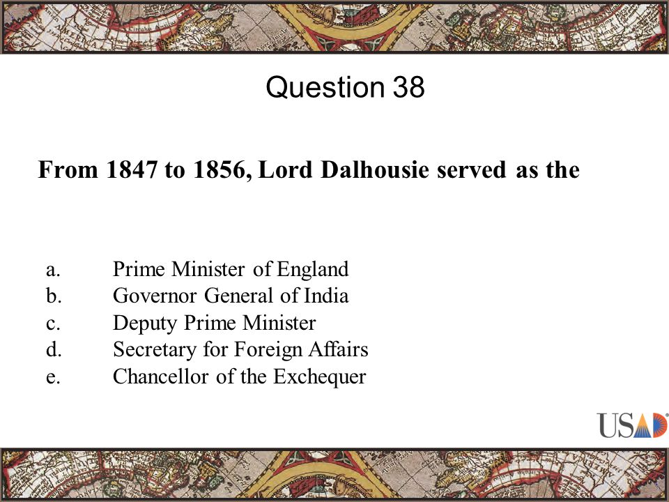 From 1847 to 1856, Lord Dalhousie served as the Question 38 a.Prime Minister of England b.Governor General of India c.Deputy Prime Minister d.Secretary for Foreign Affairs e.Chancellor of the Exchequer