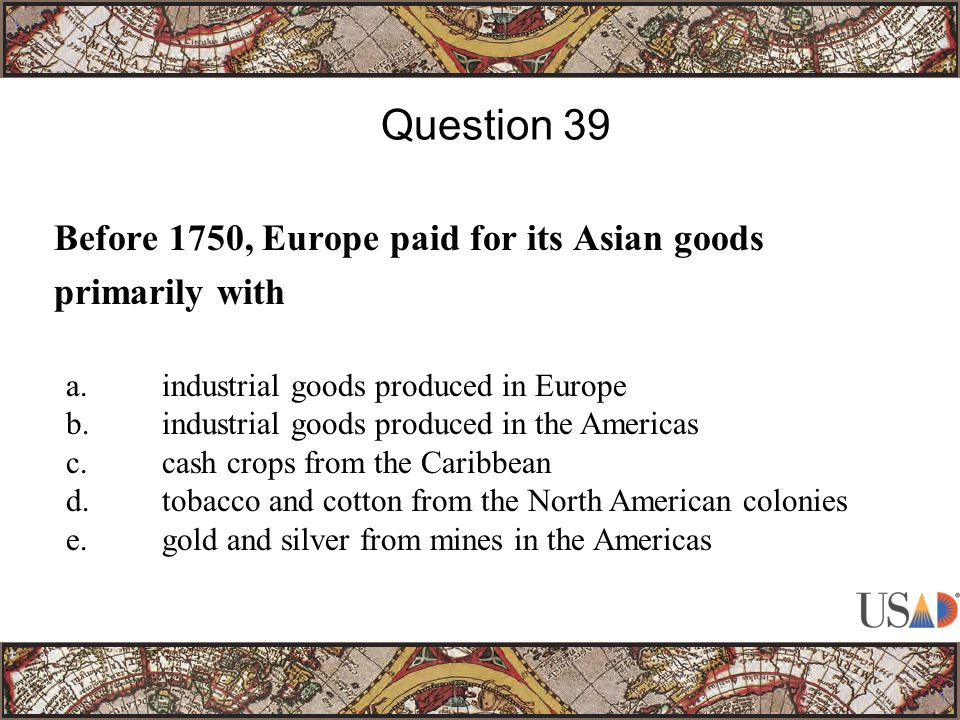 Before 1750, Europe paid for its Asian goods primarily with Question 39 a.industrial goods produced in Europe b.industrial goods produced in the Americas c.cash crops from the Caribbean d.tobacco and cotton from the North American colonies e.gold and silver from mines in the Americas
