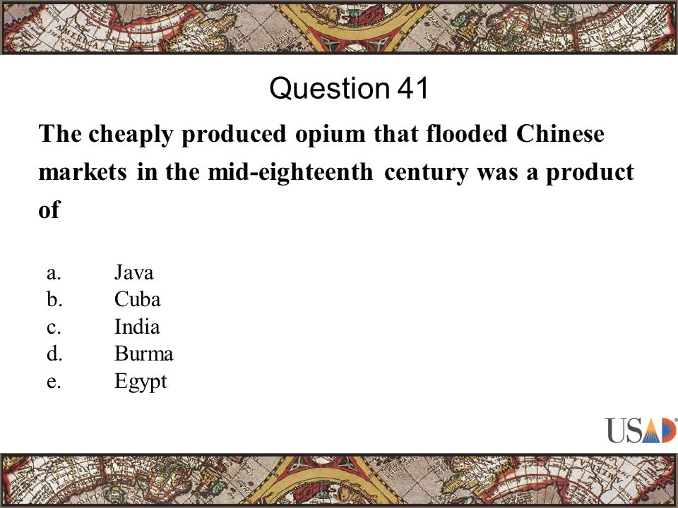 The cheaply produced opium that flooded Chinese markets in the mid-eighteenth century was a product of Question 41 a.Java b.Cuba c.India d.Burma e.Egypt