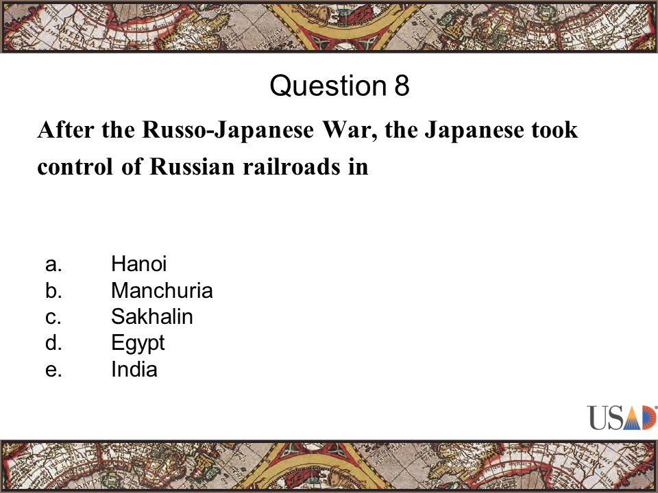 After the Russo-Japanese War, the Japanese took control of Russian railroads in Question 8 a.Hanoi b.Manchuria c.Sakhalin d.Egypt e.India