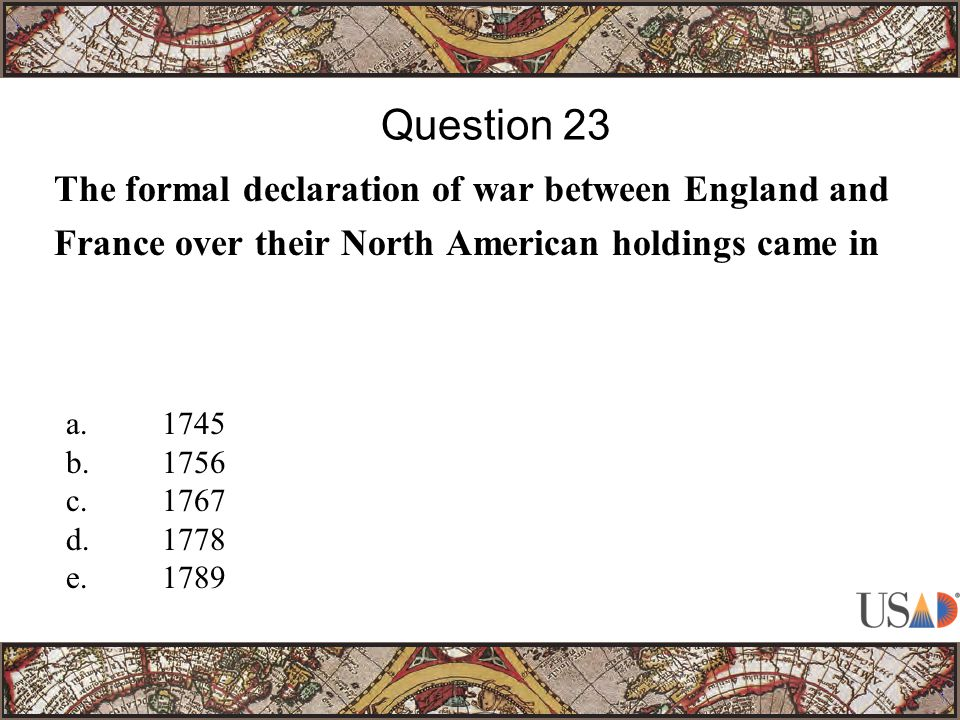 The formal declaration of war between England and France over their North American holdings came in Question 23 a.1745 b.1756 c.1767 d.1778 e.1789