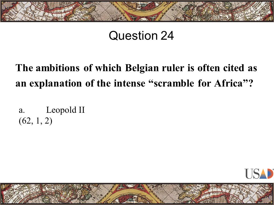 The ambitions of which Belgian ruler is often cited as an explanation of the intense scramble for Africa .