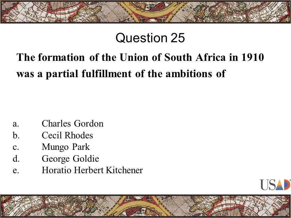 The formation of the Union of South Africa in 1910 was a partial fulfillment of the ambitions of Question 25 a.Charles Gordon b.Cecil Rhodes c.Mungo Park d.George Goldie e.Horatio Herbert Kitchener