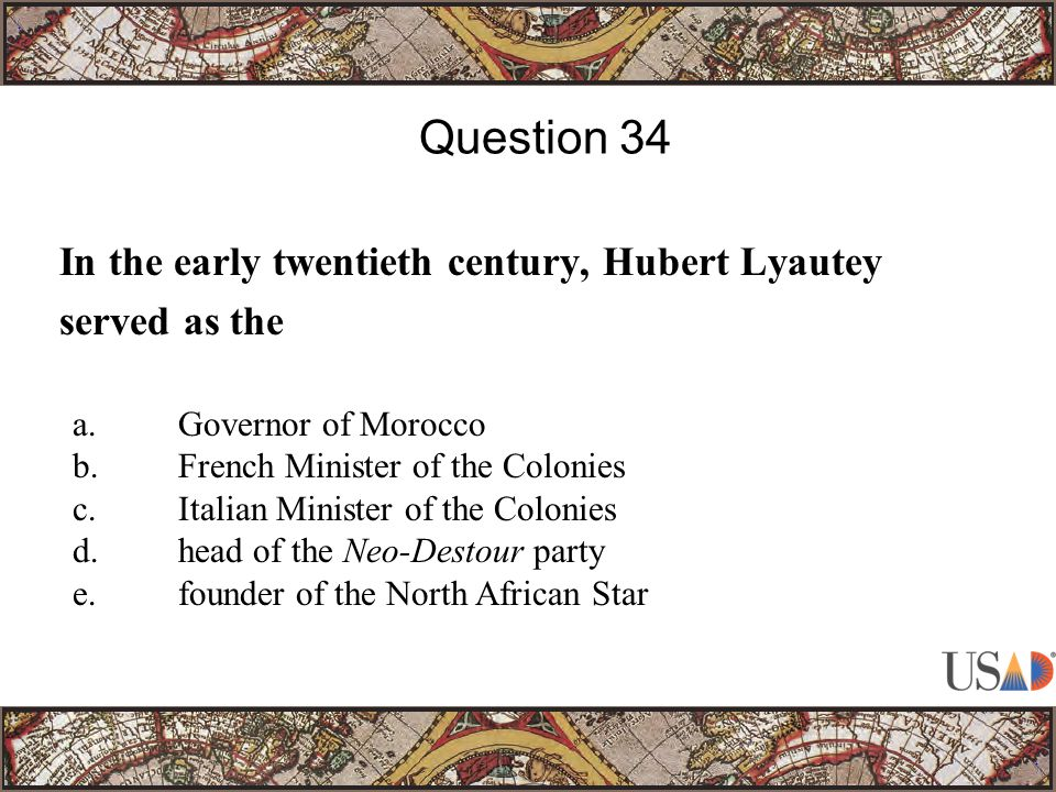 In the early twentieth century, Hubert Lyautey served as the Question 34 a.Governor of Morocco b.French Minister of the Colonies c.Italian Minister of the Colonies d.head of the Neo-Destour party e.founder of the North African Star