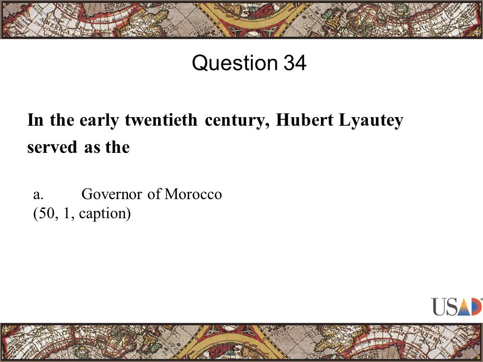 In the early twentieth century, Hubert Lyautey served as the Question 34 a.Governor of Morocco (50, 1, caption)
