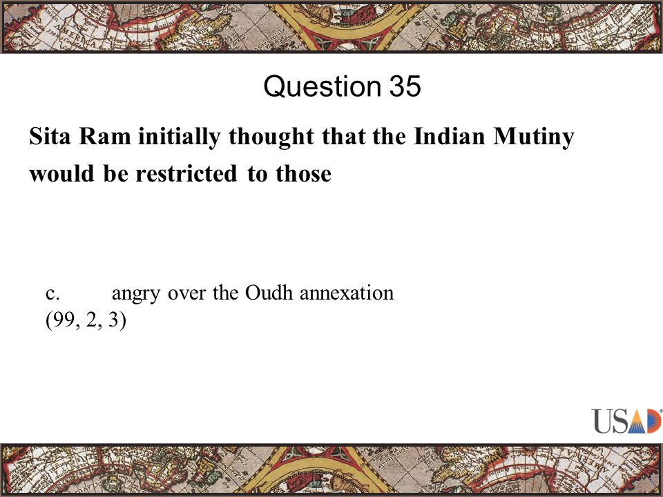Sita Ram initially thought that the Indian Mutiny would be restricted to those Question 35 c.angry over the Oudh annexation (99, 2, 3)