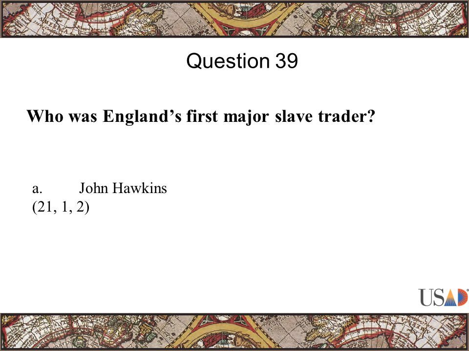 Who was England's first major slave trader Question 39 a.John Hawkins (21, 1, 2)